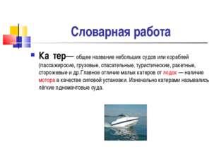 Словарная работа Ка́тер— общее название небольших судов или кораблей (пассаж