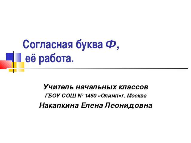 Согласная буква Ф, её работа. Учитель начальных классов ГБОУ СОШ № 1450 «Олим...