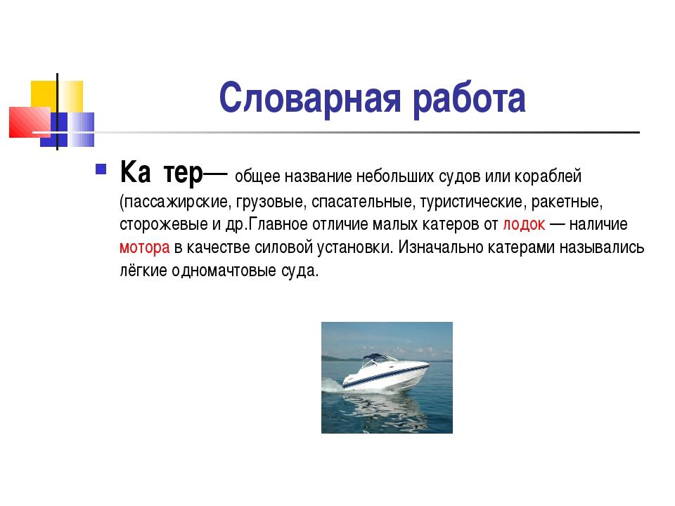 Словарная работа Ка́тер— общее название небольших судов или кораблей (пассаж...