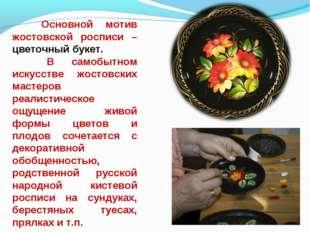 Основной мотив жостовской росписи – цветочный букет. В самобытном искусств