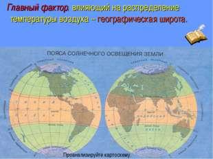 Главный фактор, влияющий на распределение температуры воздуха – географическ