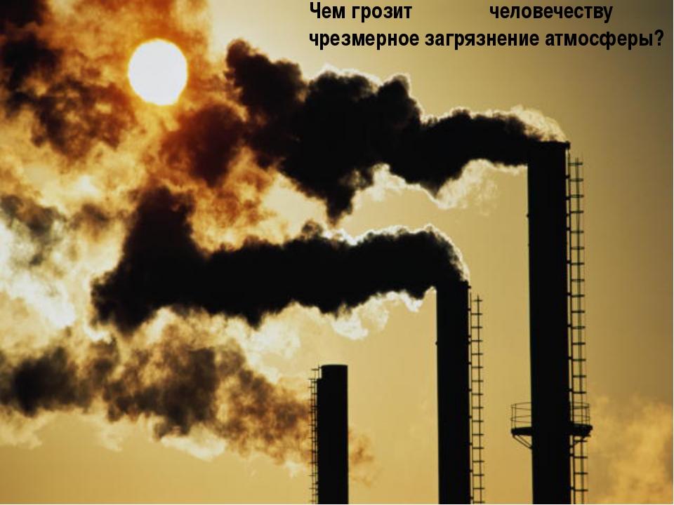 Чем грозит человечеству чрезмерное загрязнение атмосферы?
