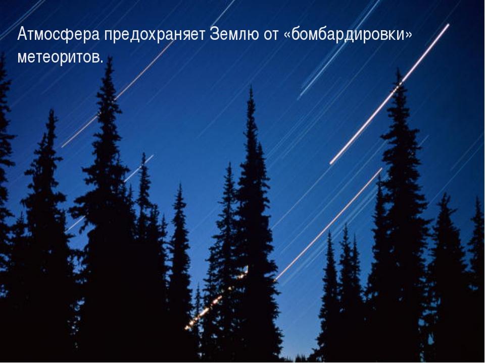 Атмосфера предохраняет Землю от «бомбардировки» метеоритов.