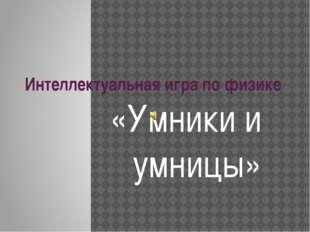 Интеллектуальная игра по физике «Умники и умницы»
