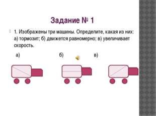 Задание № 1 1. Изображены три машины. Определите, какая из них: а) тормозит;
