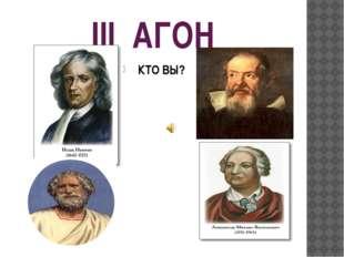 III АГОН КТО ВЫ? Выбрать ученого, рассказать об его открытиях, законах, факто