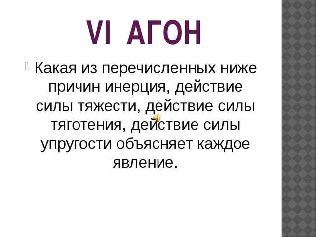 VI АГОН Какая из перечисленных ниже причин инерция, действие силы тяжести, д...