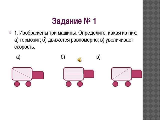 Задание № 1 1. Изображены три машины. Определите, какая из них: а) тормозит;...