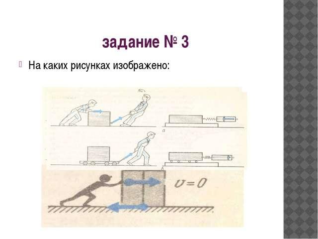 задание № 3 На каких рисунках изображено:
