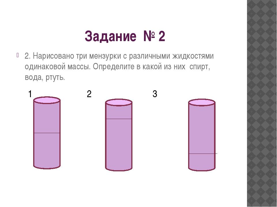 Задание № 2 2. Нарисовано три мензурки с различными жидкостями одинаковой ма...