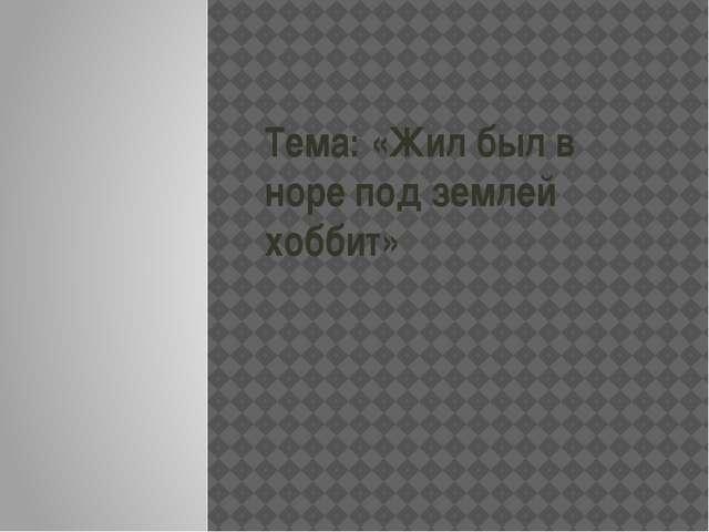 Тема: «Жил был в норе под землей хоббит»