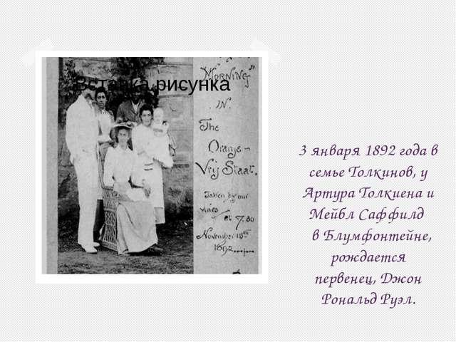 3 января 1892 года в семье Толкинов, у Артура Толкиена и Мейбл Саффилд в Блум...