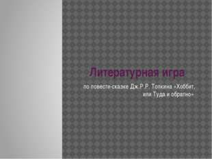Литературная игра по повести-сказке Дж.Р.Р. Толкина «Хоббит, или Туда и обрат