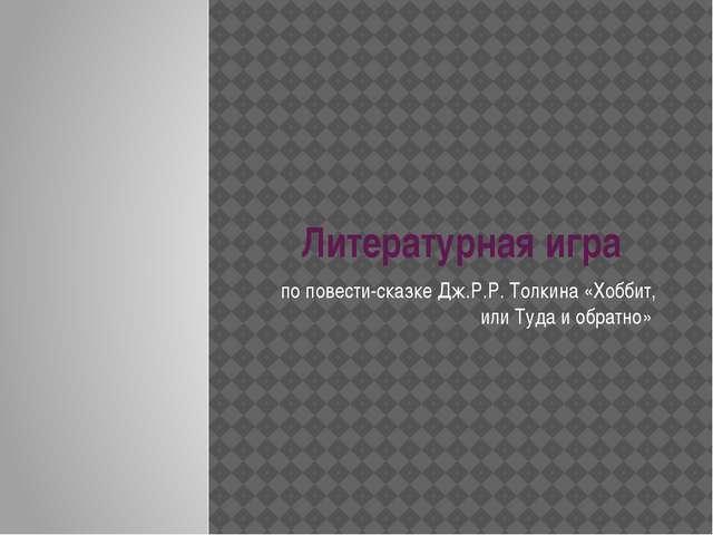 Литературная игра по повести-сказке Дж.Р.Р. Толкина «Хоббит, или Туда и обрат...
