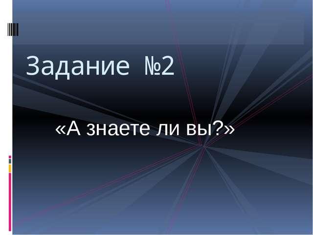 «А знаете ли вы?» Задание №2