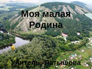 Моя малая Родина Учитель: Латышова Н.А.