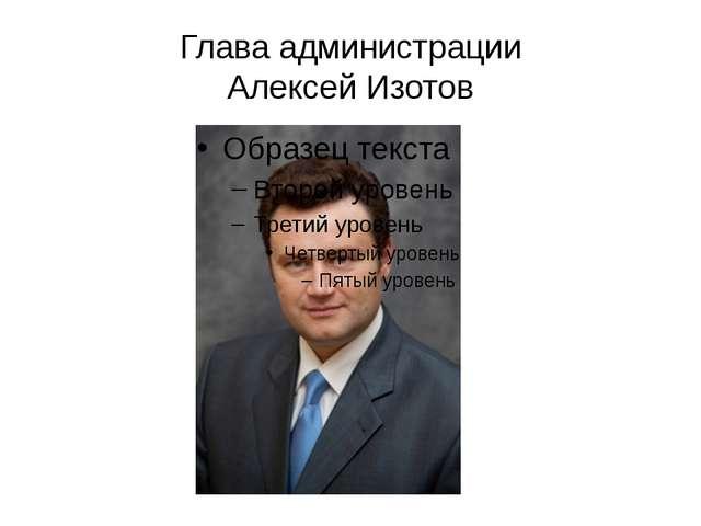 Глава администрации Алексей Изотов