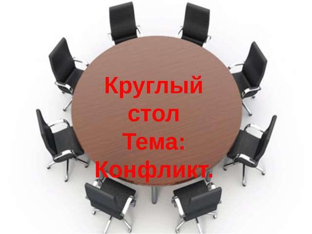 Круглый стол Тема: Конфликт.
