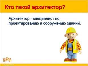 Кто такой архитектор? Архитектор - специалист по проектированию и сооружению