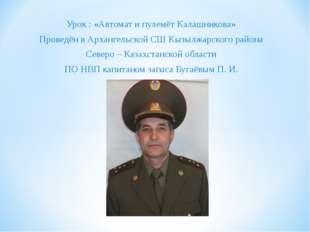 Урок : «Автомат и пулемёт Калашникова» Проведён в Архангельской СШ Кызылжарск