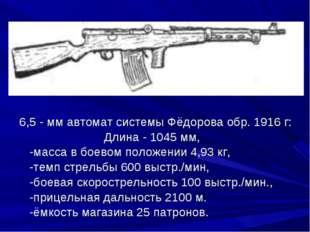 6,5 - мм автомат системы Фёдорова обр. 1916 г: Длина - 1045 мм, -масса в бое