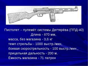 Пистолет – пулемёт системы Дегтярёва (ППД-40) Длина - 870 мм, масса, без мага