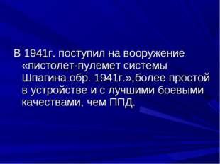 В 1941г. поступил на вооружение «пистолет-пулемет системы Шпагина обр. 1941г.