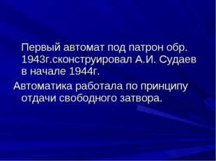Первый автомат под патрон обр. 1943г.сконструировал А.И. Судаев в начале 194