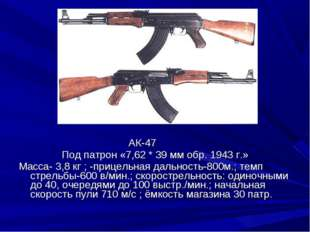 АК-47 Под патрон «7,62 * 39 мм обр. 1943 г.» Масса- 3,8 кг ; -прицельная дал