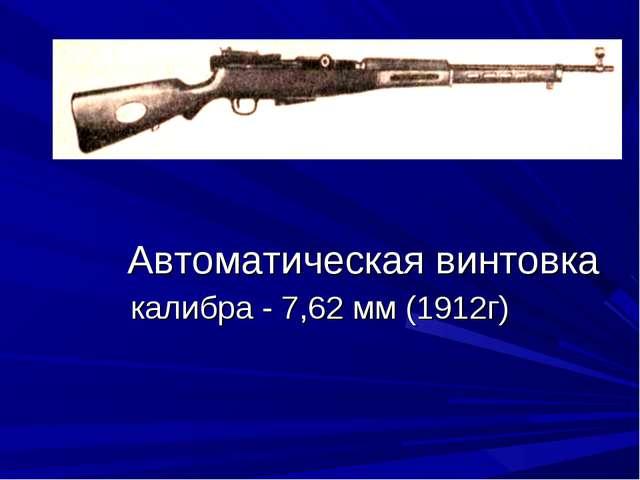 Автоматическая винтовка калибра - 7,62 мм (1912г)