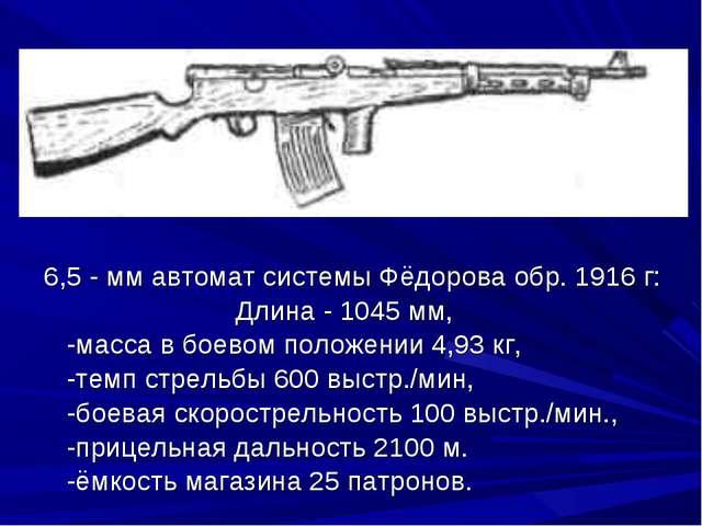 6,5 - мм автомат системы Фёдорова обр. 1916 г: Длина - 1045 мм, -масса в бое...