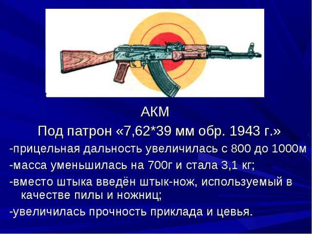 АКМ Под патрон «7,62*39 мм обр. 1943 г.» -прицельная дальность увеличилась с...