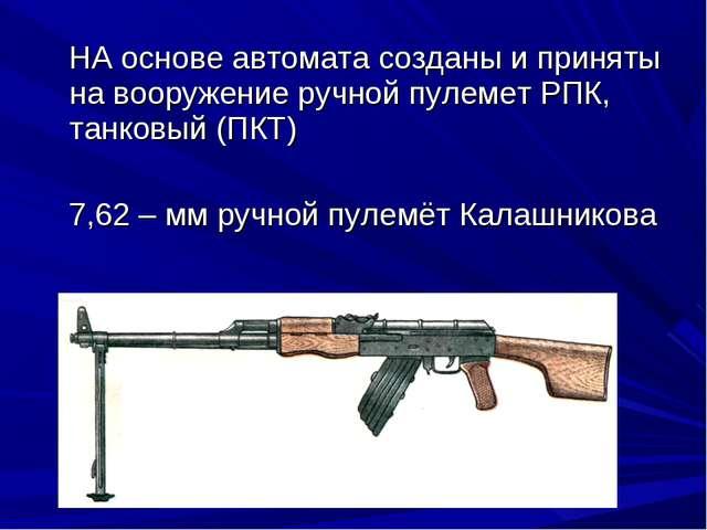 НА основе автомата созданы и приняты на вооружение ручной пулемет РПК, танко...