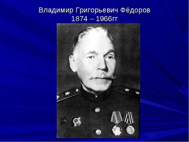Владимир Григорьевич Фёдоров 1874 – 1966гг