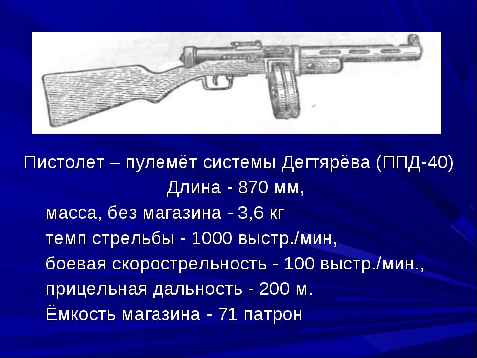 Пистолет – пулемёт системы Дегтярёва (ППД-40) Длина - 870 мм, масса, без мага...