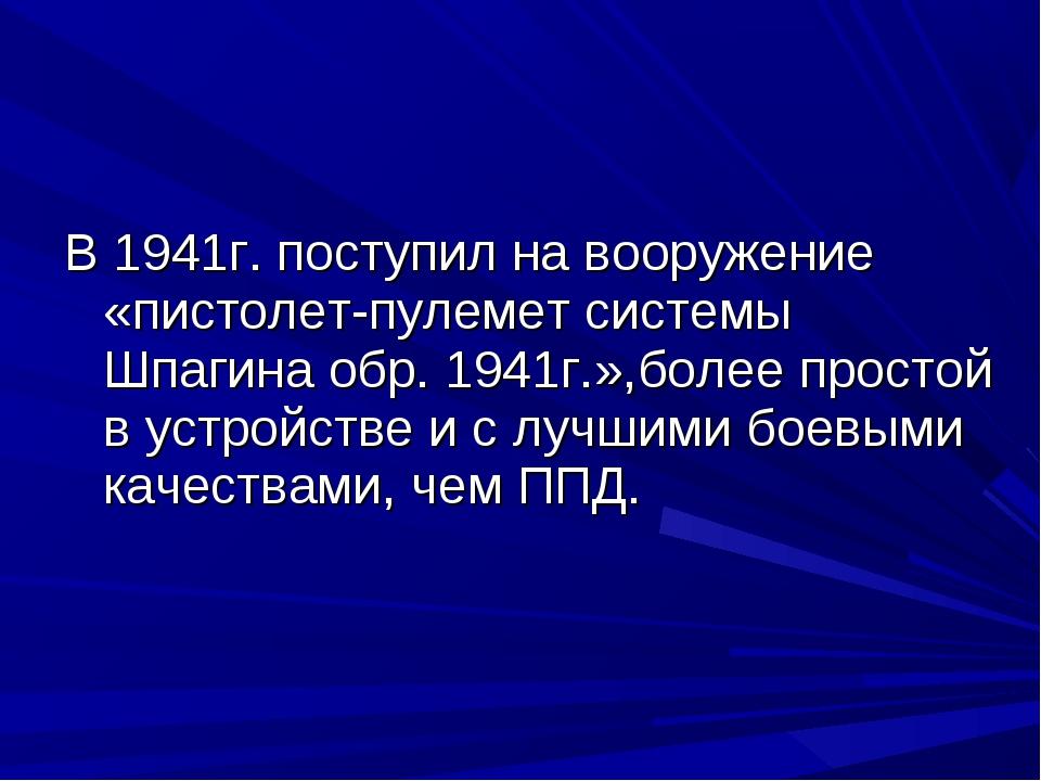 В 1941г. поступил на вооружение «пистолет-пулемет системы Шпагина обр. 1941г....
