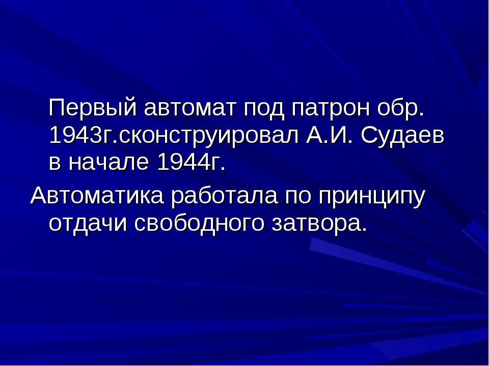 Первый автомат под патрон обр. 1943г.сконструировал А.И. Судаев в начале 194...