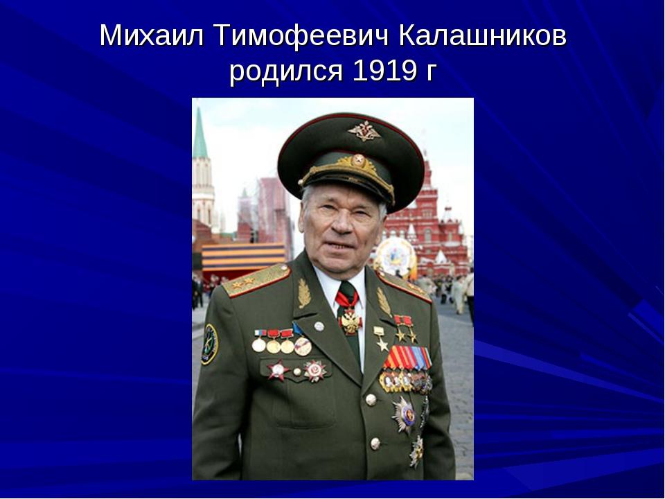 Михаил Тимофеевич Калашников родился 1919 г