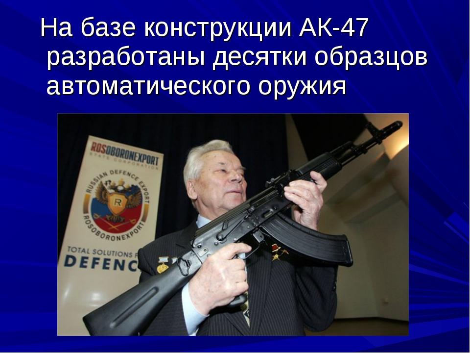 На базе конструкции АК-47 разработаны десятки образцов автоматического оружия