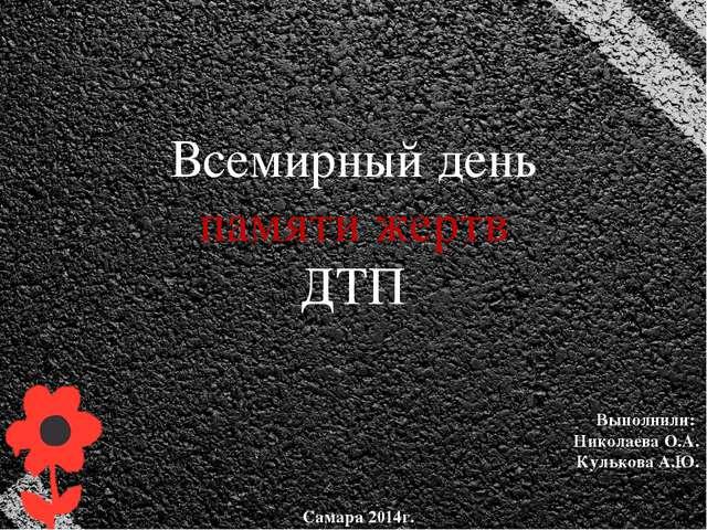 Всемирный день памяти жертв ДТП Выполнили: Николаева О.А. Кулькова А.Ю. Сама...