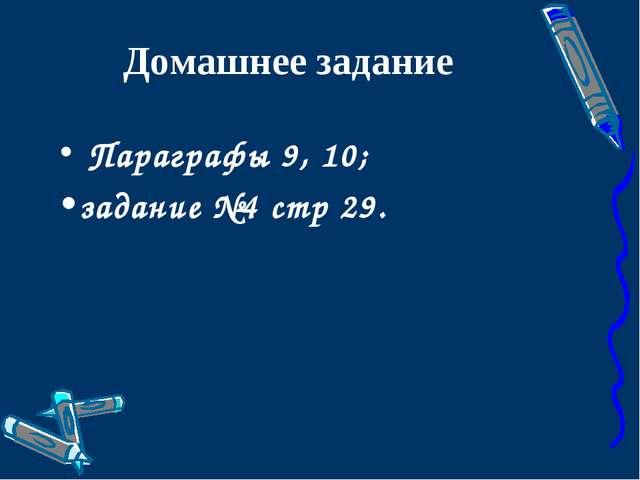 Домашнее задание Параграфы 9, 10; задание №4 стр 29.