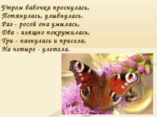 Утром бабочка проснулась, Потянулась, улыбнулась. Раз - росой она умылась, Дв