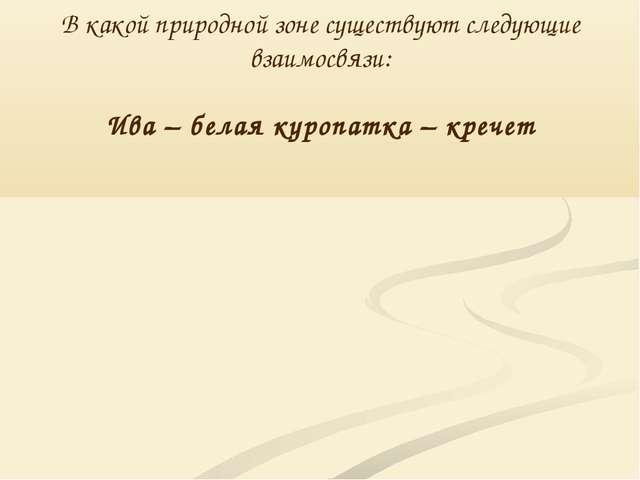 В какой природной зоне существуют следующие взаимосвязи: Ива – белая куропатк...