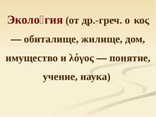 Эколо́гия (от др.-греч. οἶκος — обиталище, жилище, дом, имущество и λόγος — п