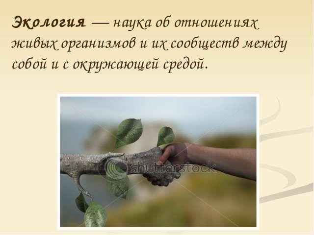 Экология — наука об отношениях живых организмов и их сообществ между собой и...