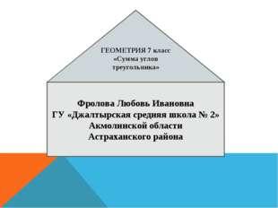 ГЕОМЕТРИЯ 7 класс «Сумма углов треугольника» Фролова Любовь Ивановна ГУ «Джал