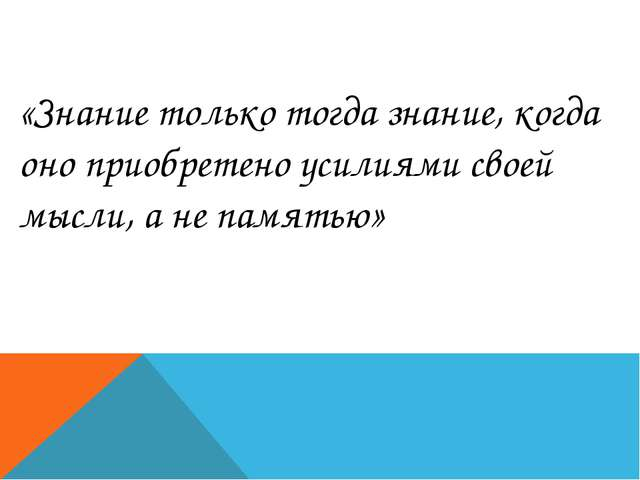«Знание только тогда знание, когда оно приобретено усилиями своей мысли, а не...