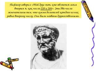 Пифагор говорил: «Мой друг тот, кто является моим вторым я, как числа 220 и 2