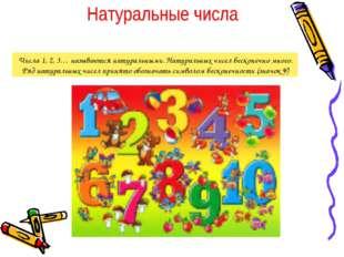 Числа 1, 2, 3… называются натуральными. Натуральных чисел бесконечно много. Р