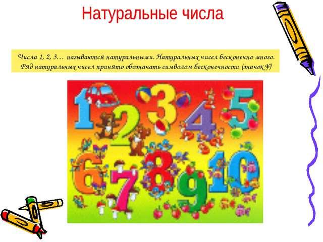 Числа 1, 2, 3… называются натуральными. Натуральных чисел бесконечно много. Р...